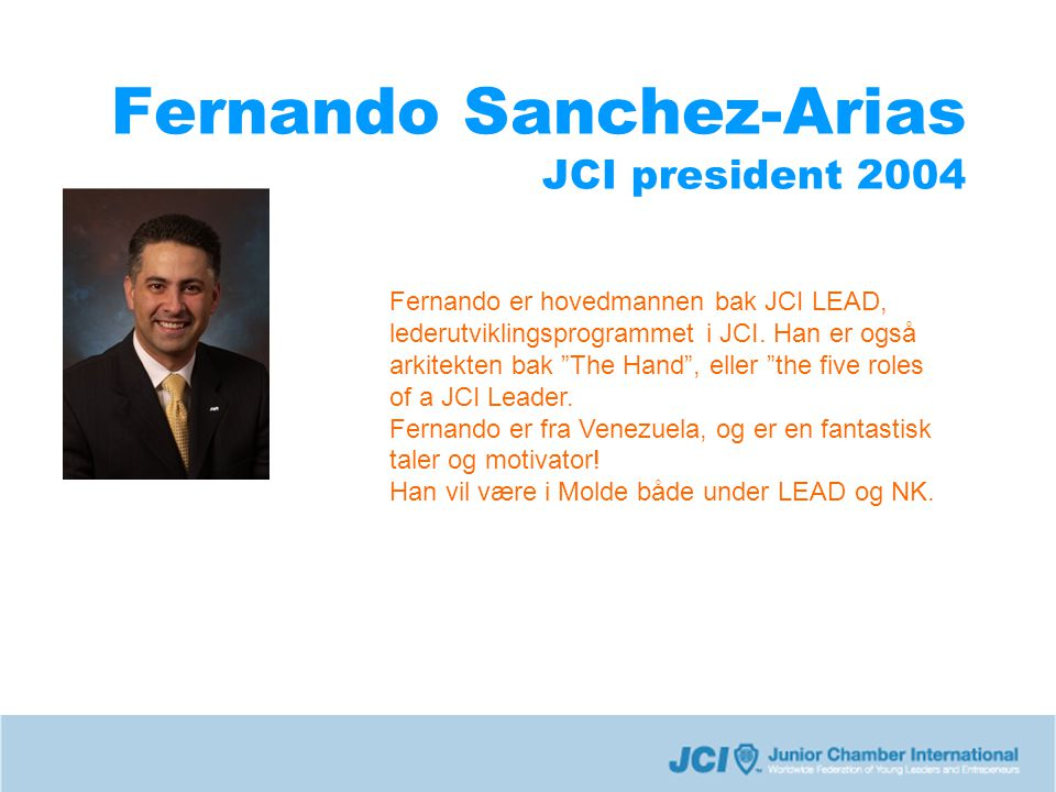 Fernando Sanchez-Arias JCI president 2004 Fernando er hovedmannen bak JCI LEAD, lederutviklingsprogrammet i JCI.