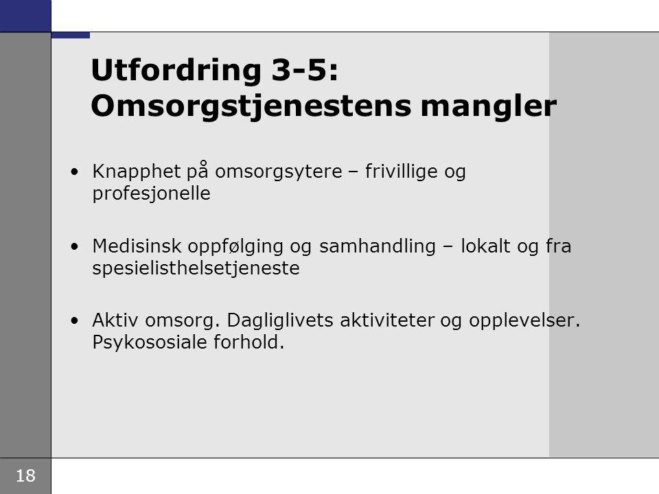 18 Utfordring 3-5: Omsorgstjenestens mangler •Knapphet på omsorgsytere – frivillige og profesjonelle •Medisinsk oppfølging og samhandling – lokalt og