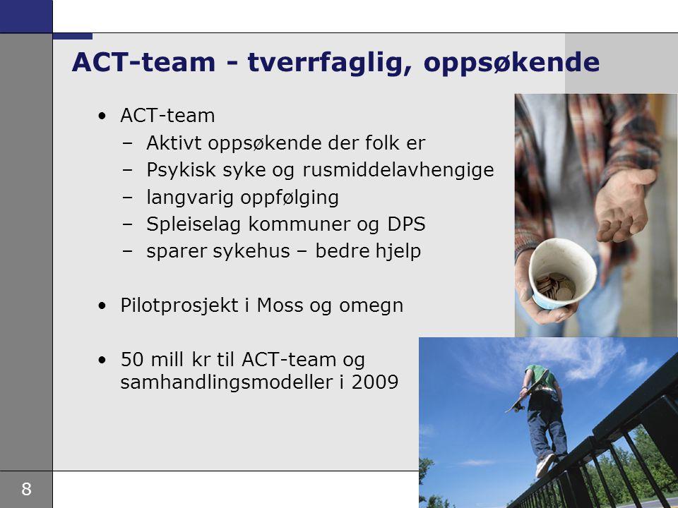 8 •ACT-team –Aktivt oppsøkende der folk er –Psykisk syke og rusmiddelavhengige –langvarig oppfølging –Spleiselag kommuner og DPS –sparer sykehus – bed