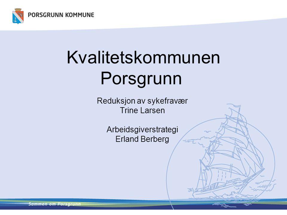 Kvalitetskommunen Porsgrunn Reduksjon av sykefravær Trine Larsen Arbeidsgiverstrategi Erland Berberg