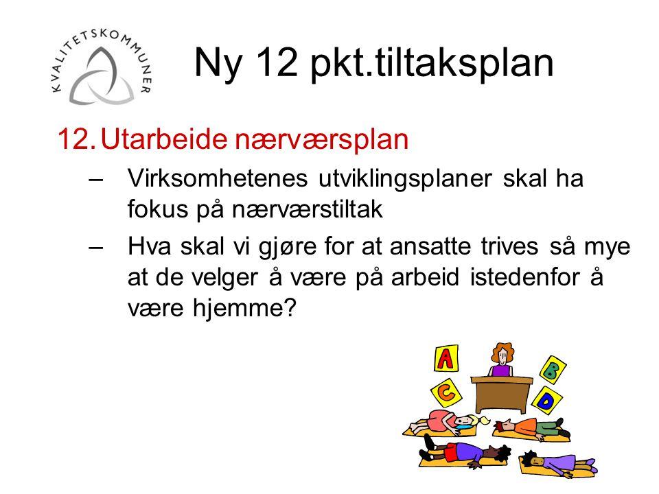 Ny 12 pkt.tiltaksplan 12.Utarbeide nærværsplan –Virksomhetenes utviklingsplaner skal ha fokus på nærværstiltak –Hva skal vi gjøre for at ansatte trive