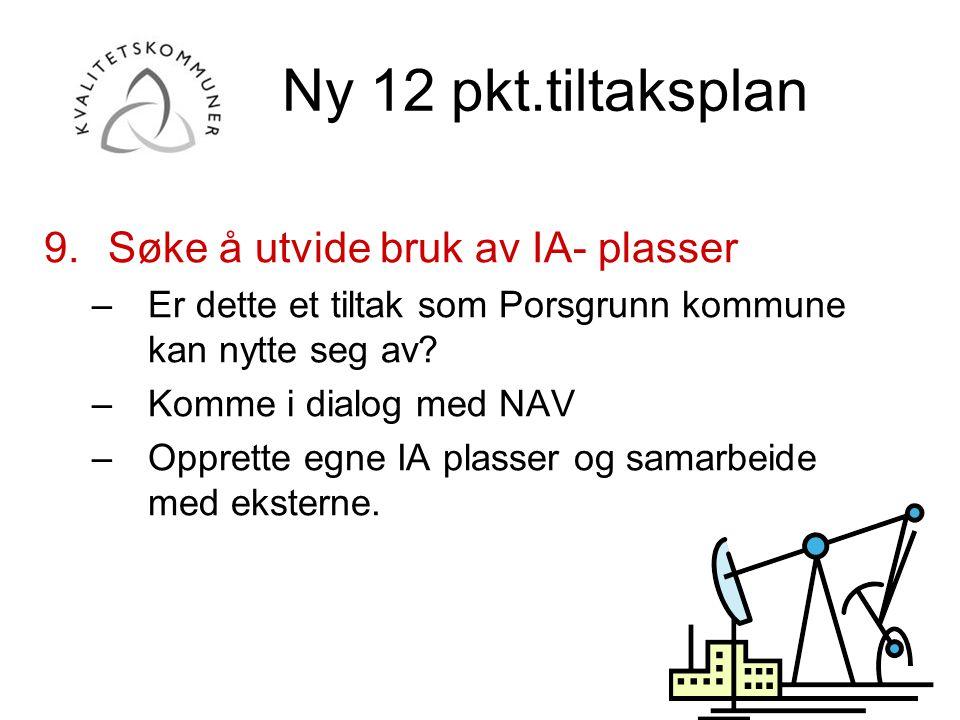 Ny 12 pkt.tiltaksplan 9.Søke å utvide bruk av IA- plasser –Er dette et tiltak som Porsgrunn kommune kan nytte seg av? –Komme i dialog med NAV –Opprett