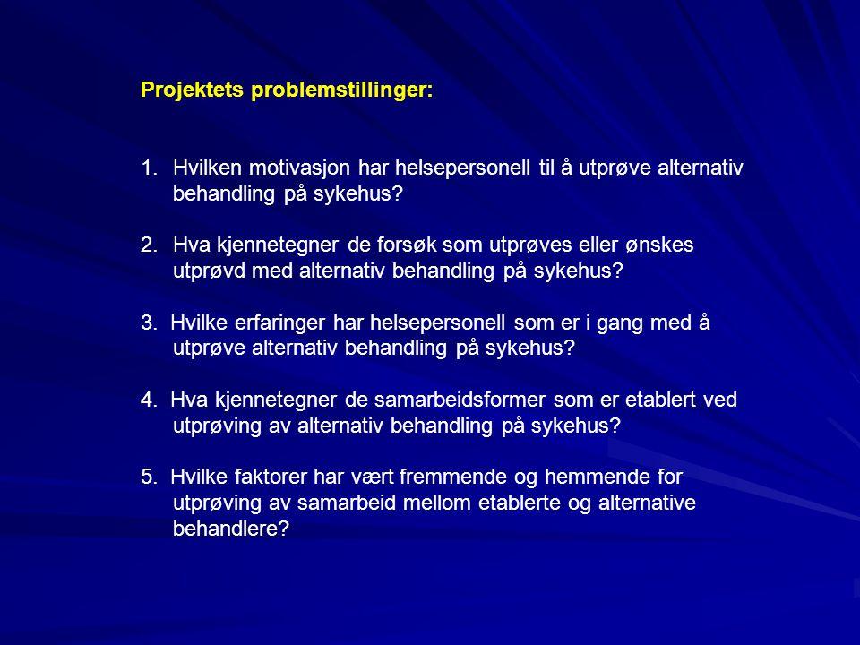 Projektets problemstillinger: 1.Hvilken motivasjon har helsepersonell til å utprøve alternativ behandling på sykehus? 2.Hva kjennetegner de forsøk som