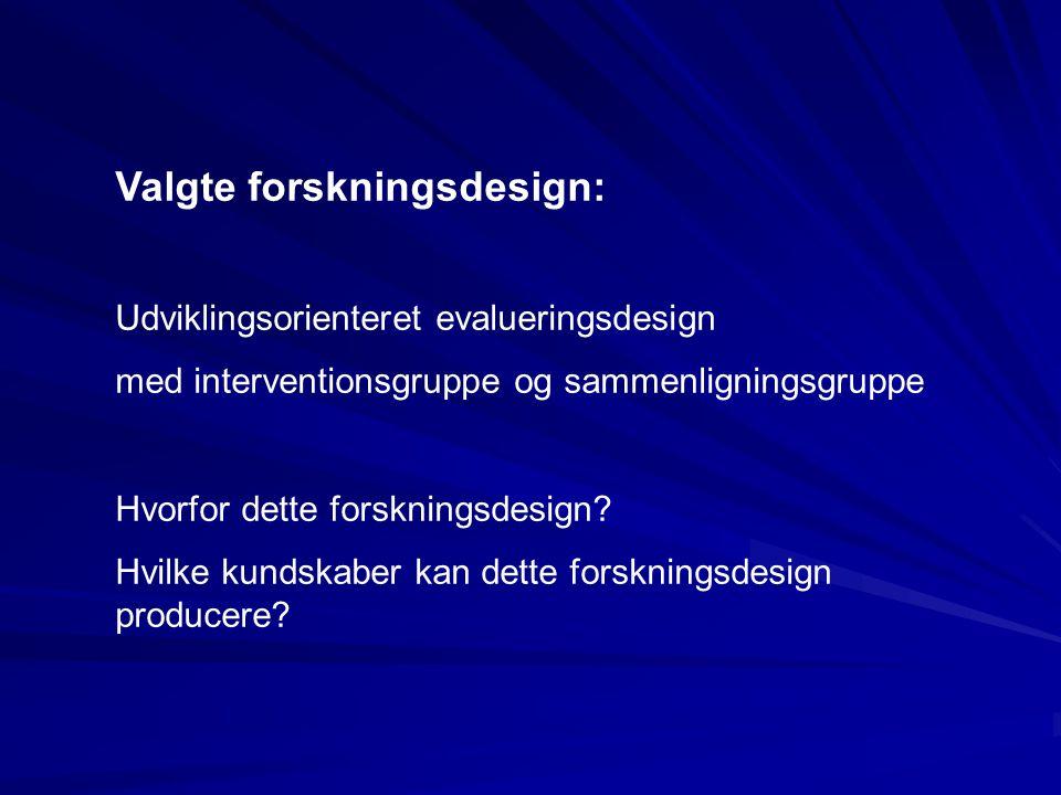 Valgte forskningsdesign: Udviklingsorienteret evalueringsdesign med interventionsgruppe og sammenligningsgruppe Hvorfor dette forskningsdesign? Hvilke