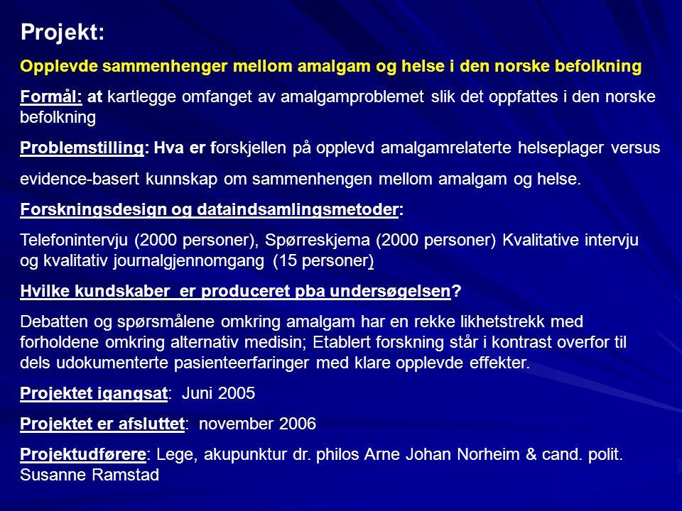 Projekt: Opplevde sammenhenger mellom amalgam og helse i den norske befolkning Formål: at kartlegge omfanget av amalgamproblemet slik det oppfattes i den norske befolkning Problemstilling: Hva er forskjellen på opplevd amalgamrelaterte helseplager versus evidence-basert kunnskap om sammenhengen mellom amalgam og helse.