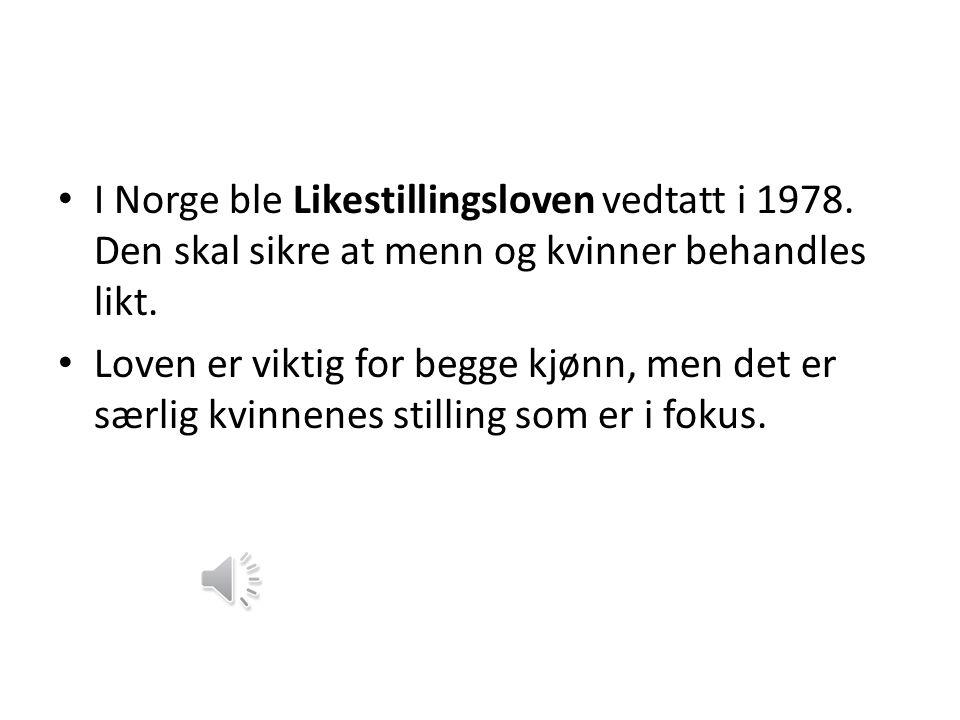 • I Norge ble Likestillingsloven vedtatt i 1978.Den skal sikre at menn og kvinner behandles likt.