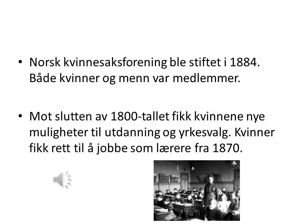 • Norsk kvinnesaksforening ble stiftet i 1884.Både kvinner og menn var medlemmer.