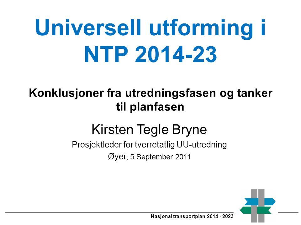 Nasjonal transportplan 2014 - 2023 Universell utforming i NTP 2014-23 Konklusjoner fra utredningsfasen og tanker til planfasen Kirsten Tegle Bryne Prosjektleder for tverretatlig UU-utredning Øyer, 5.September 2011