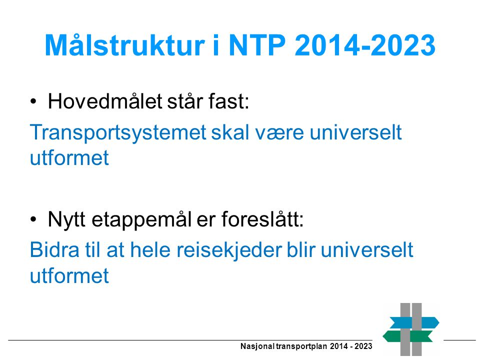 Nasjonal transportplan 2014 - 2023 Målstruktur i NTP 2014-2023 •Hovedmålet står fast: Transportsystemet skal være universelt utformet •Nytt etappemål er foreslått: Bidra til at hele reisekjeder blir universelt utformet