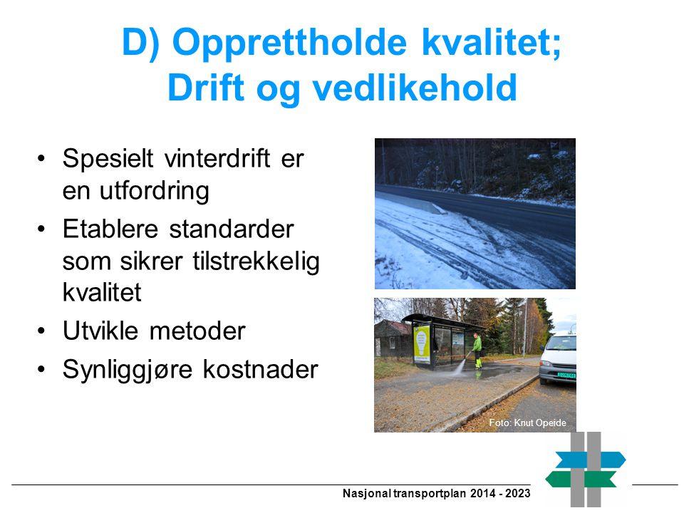 Nasjonal transportplan 2014 - 2023 D) Opprettholde kvalitet; Drift og vedlikehold •Spesielt vinterdrift er en utfordring •Etablere standarder som sikrer tilstrekkelig kvalitet •Utvikle metoder •Synliggjøre kostnader Foto: Knut Opeide
