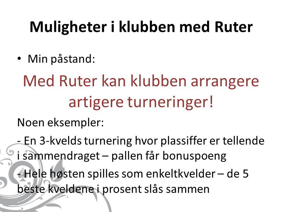 Muligheter i klubben med Ruter • Min påstand: Med Ruter kan klubben arrangere artigere turneringer! Noen eksempler: - En 3-kvelds turnering hvor plass