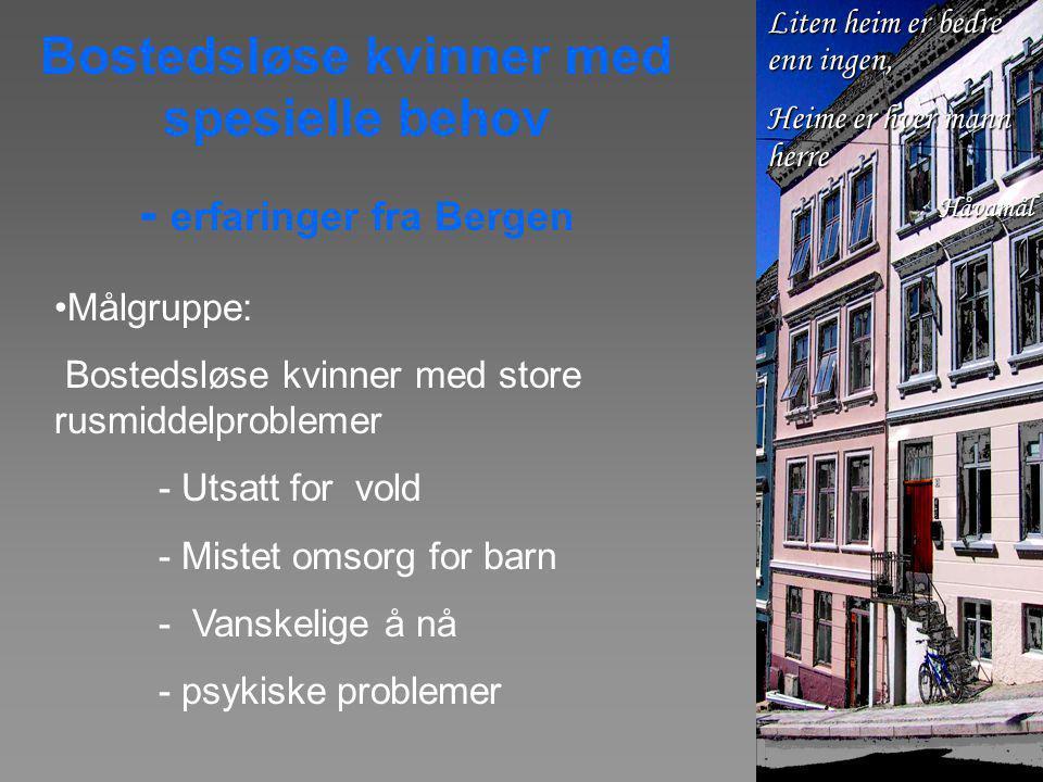 Bostedsløse kvinner med spesielle behov - erfaringer fra Bergen •Målgruppe: Bostedsløse kvinner med store rusmiddelproblemer - Utsatt for vold - Mistet omsorg for barn - Vanskelige å nå - psykiske problemer Liten heim er bedre enn ingen, Heime er hver mann herre Håvamål