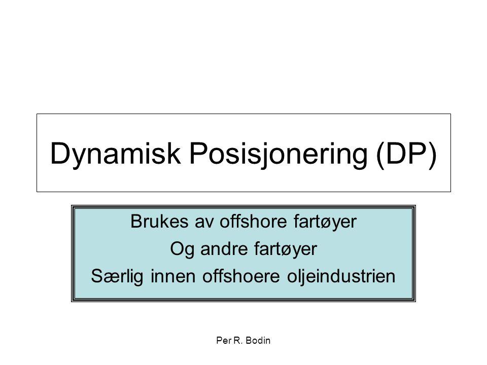 Per R. Bodin Dynamisk Posisjonering (DP) Brukes av offshore fartøyer Og andre fartøyer Særlig innen offshoere oljeindustrien