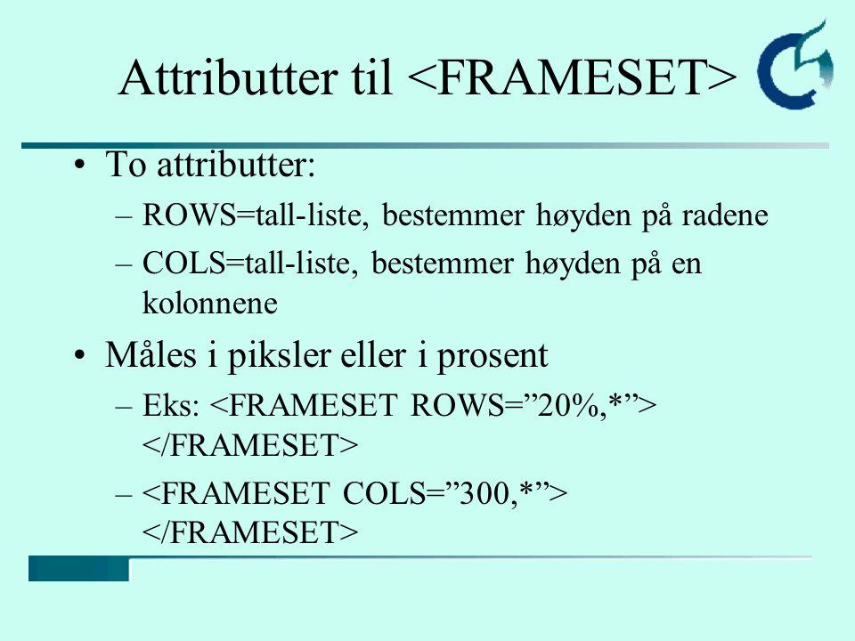 -elementet –Fastsetter innholdet i den enkelte ramme –Noen attributter til FRAME: –SRC= url/filnavn , angir adressen til den filen som skal vises i rammen –NAME= tekst - angir navnet på rammen –MARGINWIDTH=tall, angir margen i piksler –MARGINHEIGHT=tall, angir topp- og bunnmarg i piksler –SCROLLING=yes|no|auto –NORESIZE, angir om brukeren kan endre rammens størrelse –FRAMEBRODER=verdi, der verdi er 1 eller 0, yes eller no