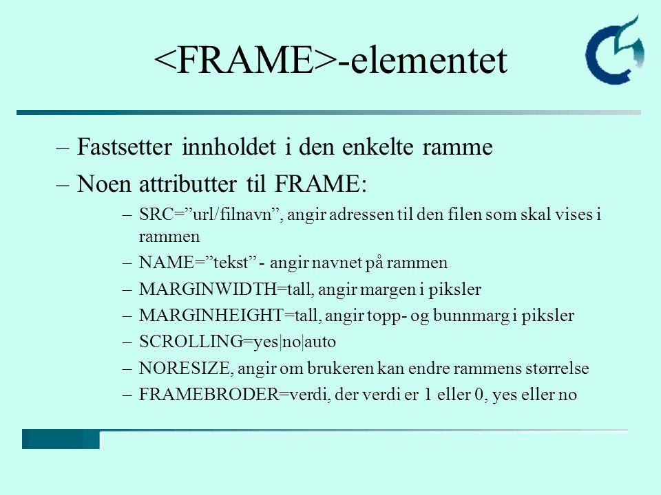 """-elementet –Fastsetter innholdet i den enkelte ramme –Noen attributter til FRAME: –SRC=""""url/filnavn"""", angir adressen til den filen som skal vises i ra"""