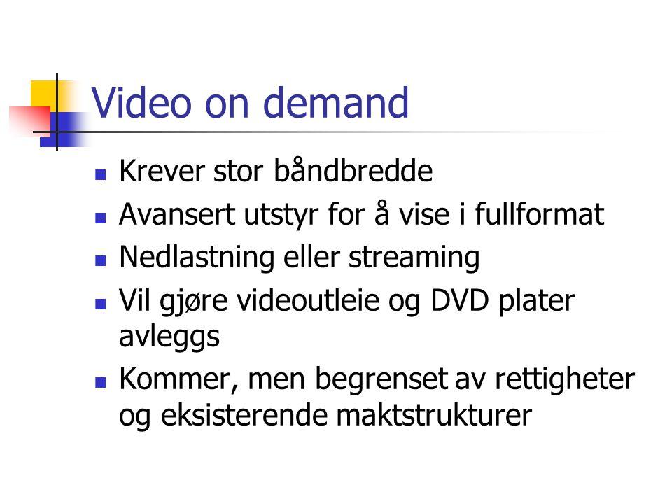 Video on demand  Krever stor båndbredde  Avansert utstyr for å vise i fullformat  Nedlastning eller streaming  Vil gjøre videoutleie og DVD plater avleggs  Kommer, men begrenset av rettigheter og eksisterende maktstrukturer