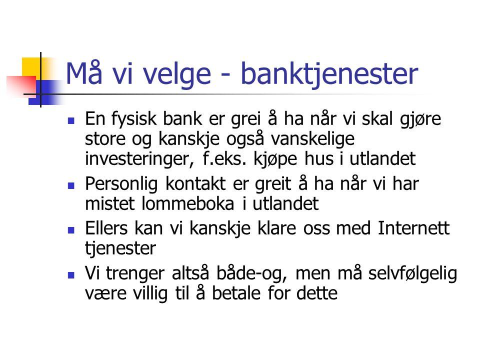 Må vi velge - banktjenester  En fysisk bank er grei å ha når vi skal gjøre store og kanskje også vanskelige investeringer, f.eks. kjøpe hus i utlande