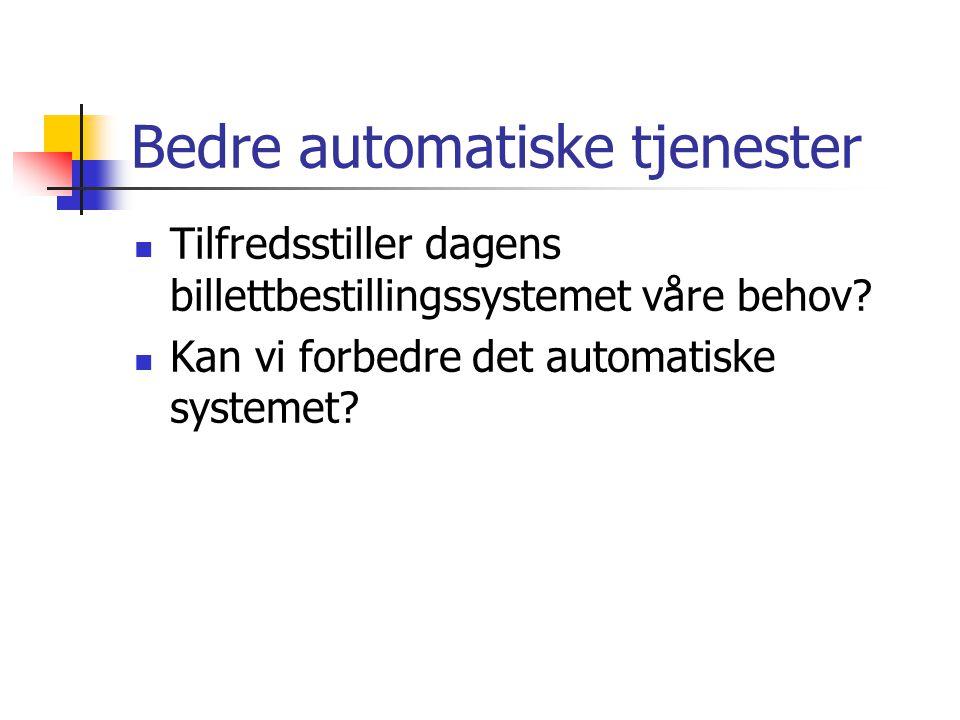 Bedre automatiske tjenester  Tilfredsstiller dagens billettbestillingssystemet våre behov?  Kan vi forbedre det automatiske systemet?