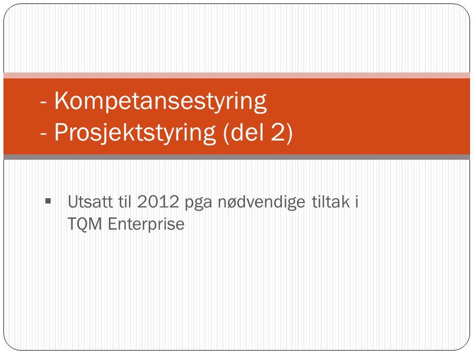 - Kompetansestyring - Prosjektstyring (del 2)  Utsatt til 2012 pga nødvendige tiltak i TQM Enterprise