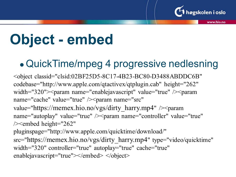 Object - embed  QuickTime/mpeg 4 streaming –Fremgangsmåten består i å komprimere for streaming (begrensninger på oppløsning) –Laste opp filmen på en streaming-server –Lage en referanse fil som peker mot orginalen –'Embedde' referansen filen i html-filen  NB.