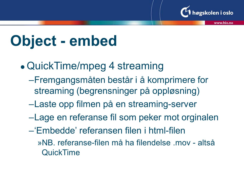 Object - embed  QuickTime/mpeg 4 streaming –Fremgangsmåten består i å komprimere for streaming (begrensninger på oppløsning) –Laste opp filmen på en