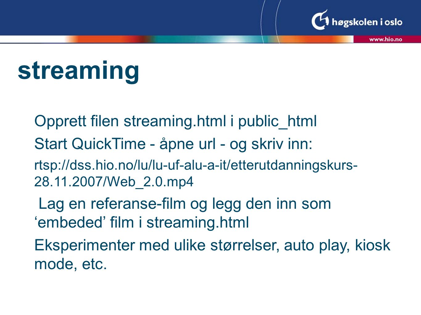 streaming Opprett filen streaming.html i public_html Start QuickTime - åpne url - og skriv inn: rtsp://dss.hio.no/lu/lu-uf-alu-a-it/etterutdanningskurs /Web_2.0.mp4 Lag en referanse-film og legg den inn som 'embeded' film i streaming.html Eksperimenter med ulike størrelser, auto play, kiosk mode, etc.
