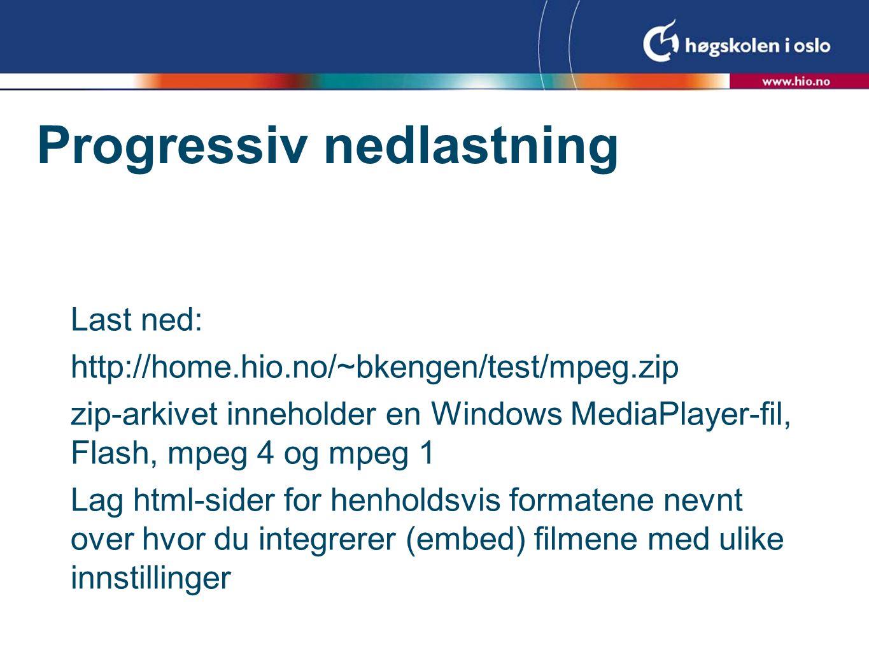 Progressiv nedlastning Last ned: http://home.hio.no/~bkengen/test/mpeg.zip zip-arkivet inneholder en Windows MediaPlayer-fil, Flash, mpeg 4 og mpeg 1