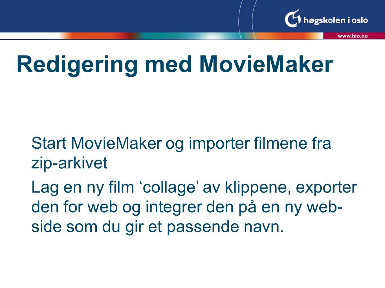 Redigering med MovieMaker Start MovieMaker og importer filmene fra zip-arkivet Lag en ny film 'collage' av klippene, exporter den for web og integrer