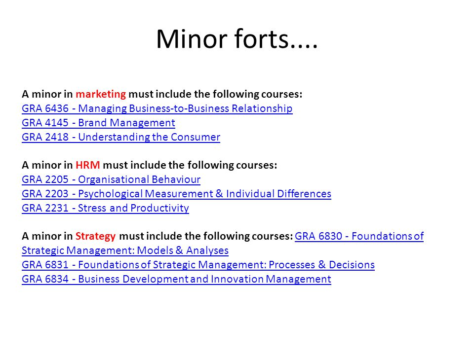 Minor forts.... A minor in marketing must include the following courses: GRA 6436 - Managing Business-to-Business Relationship GRA 4145 - Brand Manage