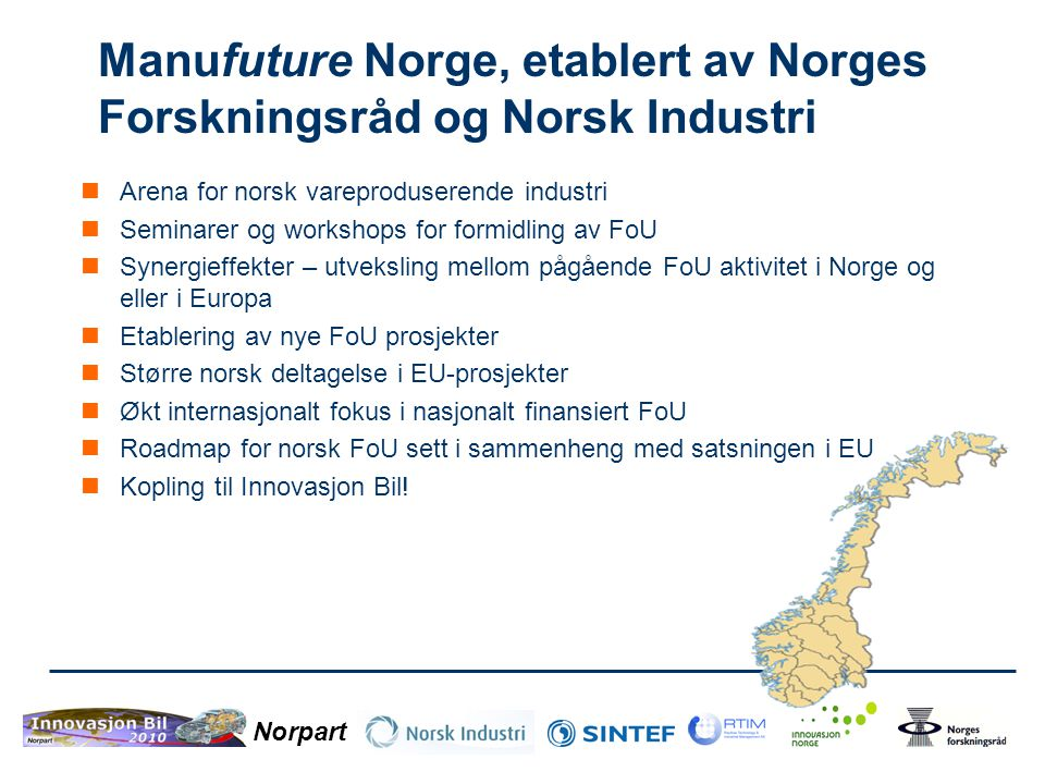 Norpart Manufuture Norge, etablert av Norges Forskningsråd og Norsk Industri  Arena for norsk vareproduserende industri  Seminarer og workshops for