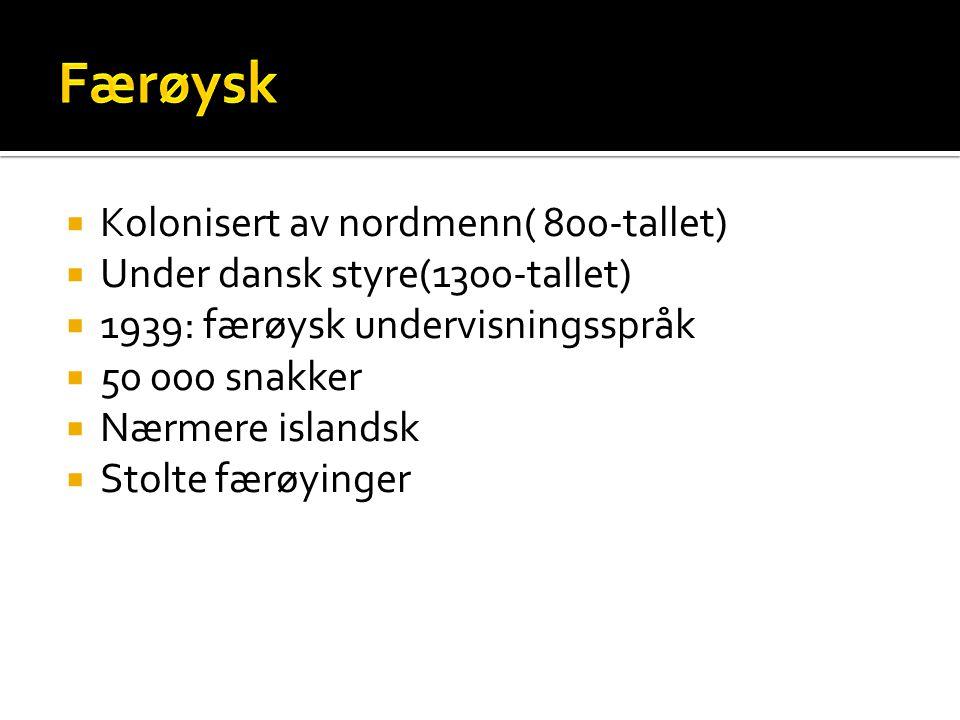  Kolonisert av nordmenn( 800-tallet)  Under dansk styre(1300-tallet)  1939: færøysk undervisningsspråk  50 000 snakker  Nærmere islandsk  Stolte
