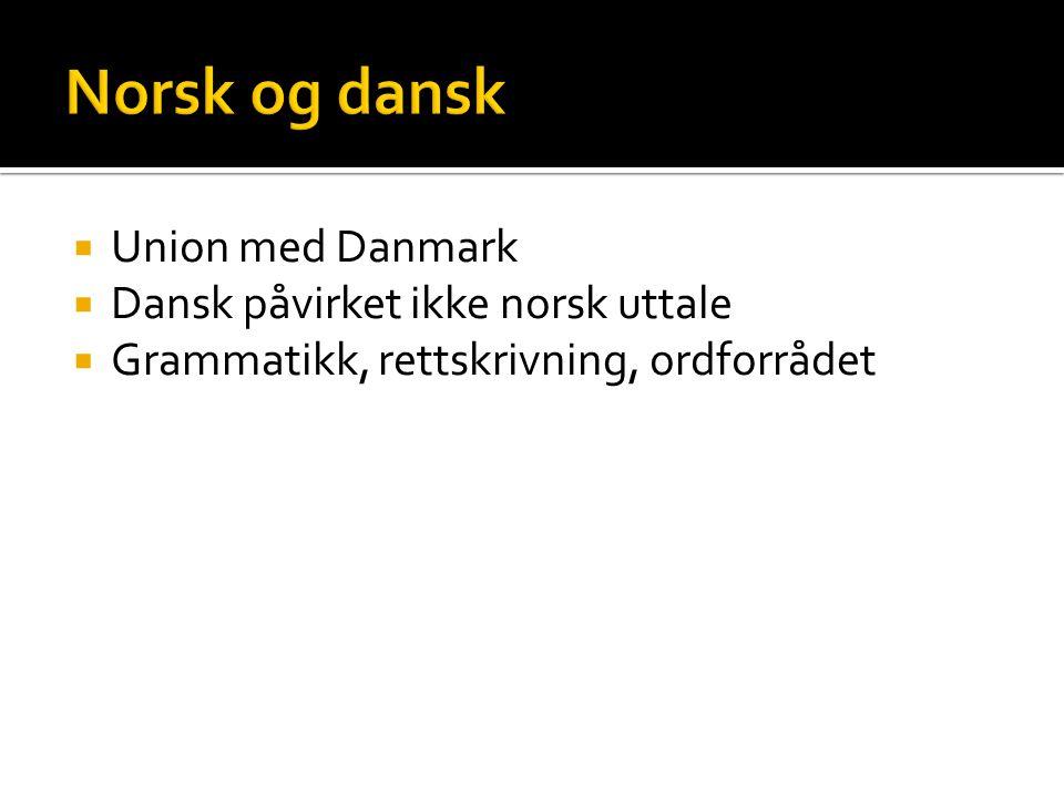  Union med Danmark  Dansk påvirket ikke norsk uttale  Grammatikk, rettskrivning, ordforrådet