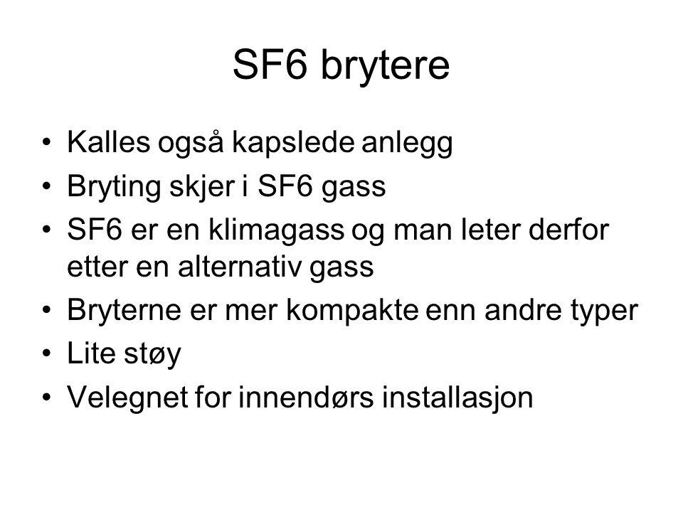 SF6 brytere •Kalles også kapslede anlegg •Bryting skjer i SF6 gass •SF6 er en klimagass og man leter derfor etter en alternativ gass •Bryterne er mer kompakte enn andre typer •Lite støy •Velegnet for innendørs installasjon