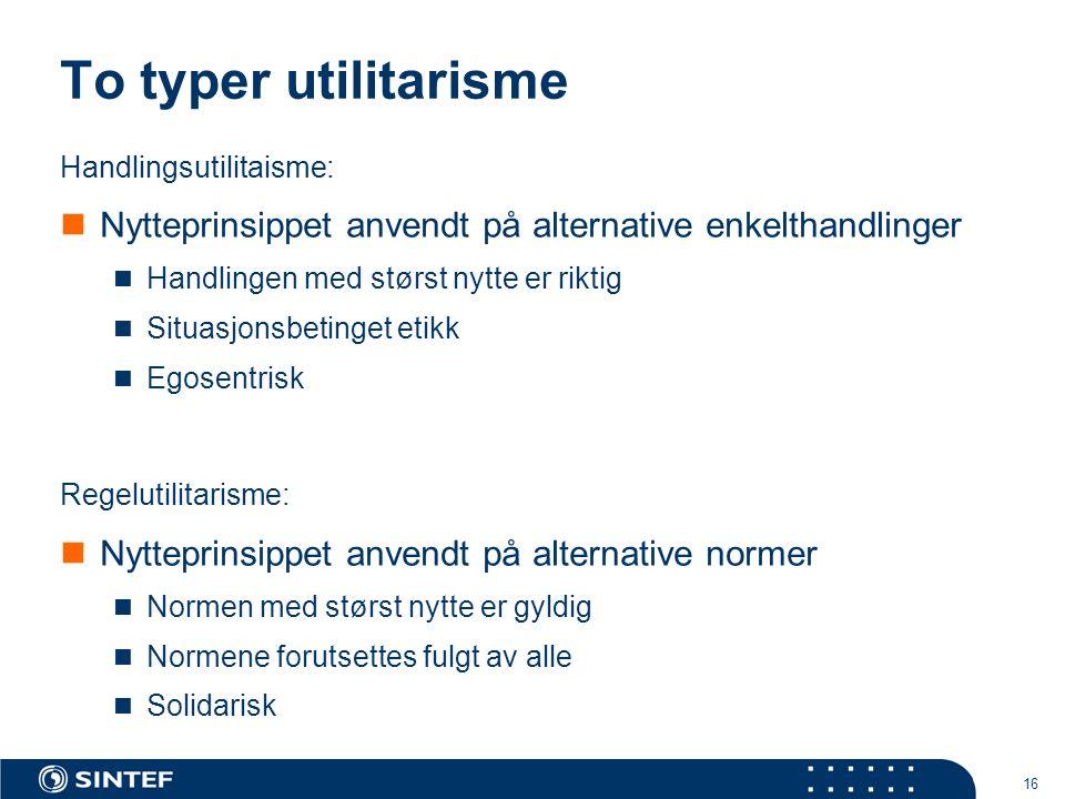 16 To typer utilitarisme Handlingsutilitaisme:  Nytteprinsippet anvendt på alternative enkelthandlinger  Handlingen med størst nytte er riktig  Sit