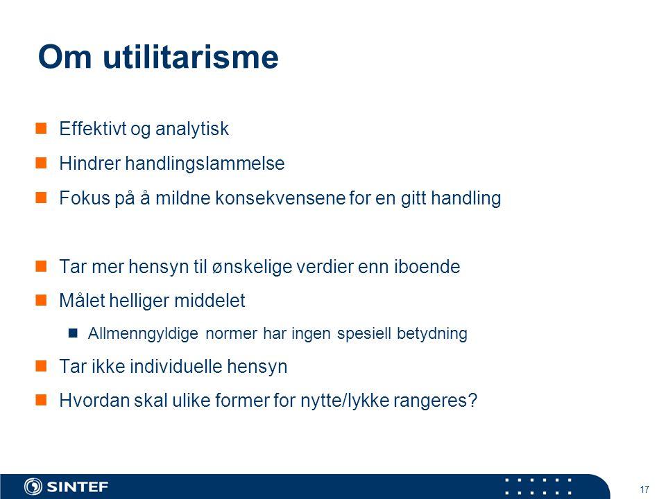 17 Om utilitarisme  Effektivt og analytisk  Hindrer handlingslammelse  Fokus på å mildne konsekvensene for en gitt handling  Tar mer hensyn til øn