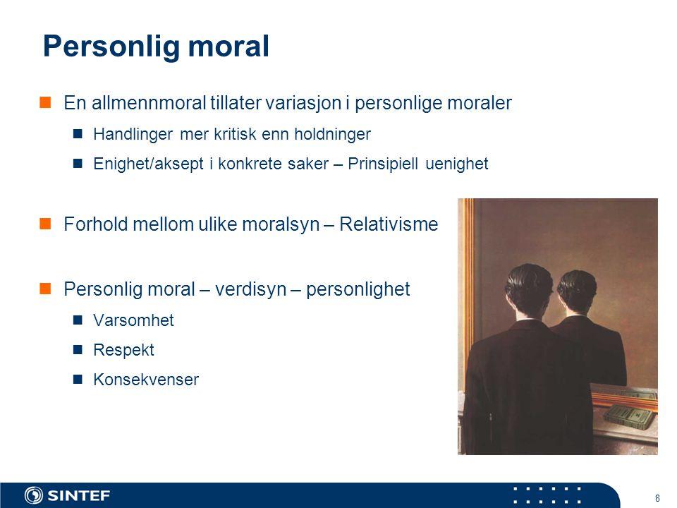 8 Personlig moral  En allmennmoral tillater variasjon i personlige moraler  Handlinger mer kritisk enn holdninger  Enighet/aksept i konkrete saker – Prinsipiell uenighet  Forhold mellom ulike moralsyn – Relativisme  Personlig moral – verdisyn – personlighet  Varsomhet  Respekt  Konsekvenser