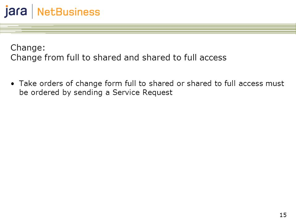 15 Change: Change from full to shared and shared to full access •Take orders of change form full to shared or shared to full access must be ordered by sending a Service Request