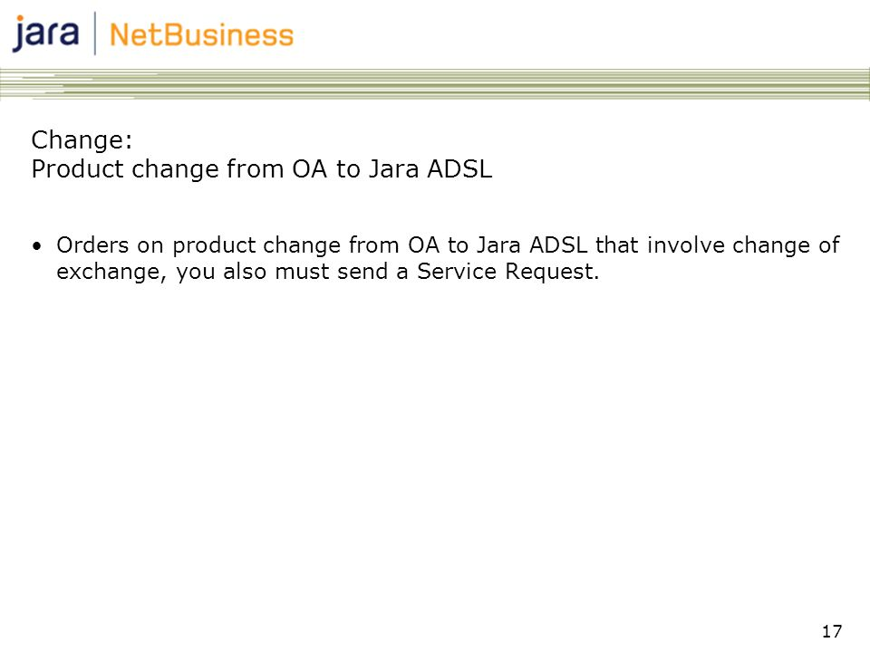 17 Change: Product change from OA to Jara ADSL •Orders on product change from OA to Jara ADSL that involve change of exchange, you also must send a Service Request.