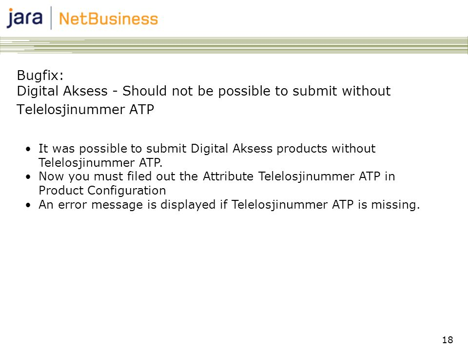 18 Bugfix: Digital Aksess - Should not be possible to submit without Telelosjinummer ATP •It was possible to submit Digital Aksess products without Telelosjinummer ATP.