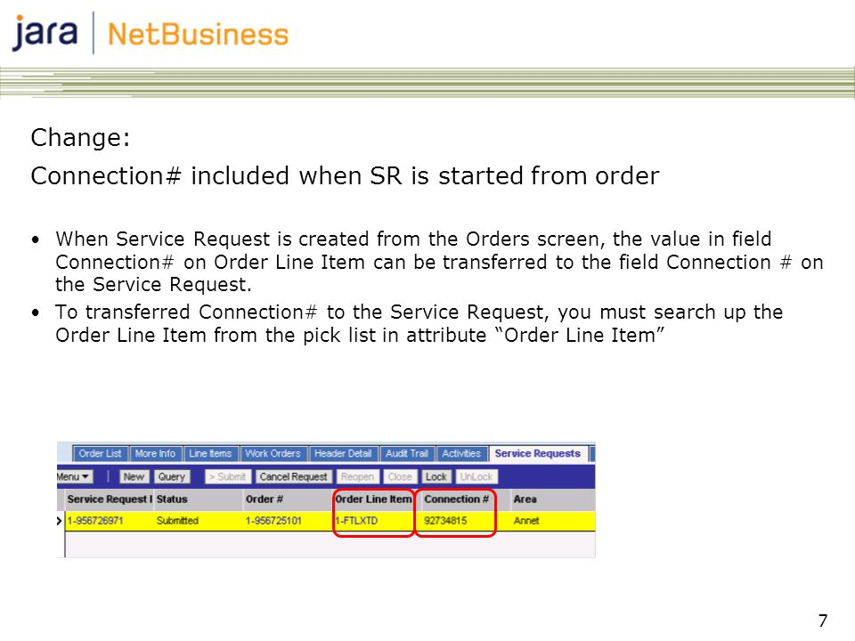 7 Change: Connection# included when SR is started from order •When Service Request is created from the Orders screen, the value in field Connection# on Order Line Item can be transferred to the field Connection # on the Service Request.