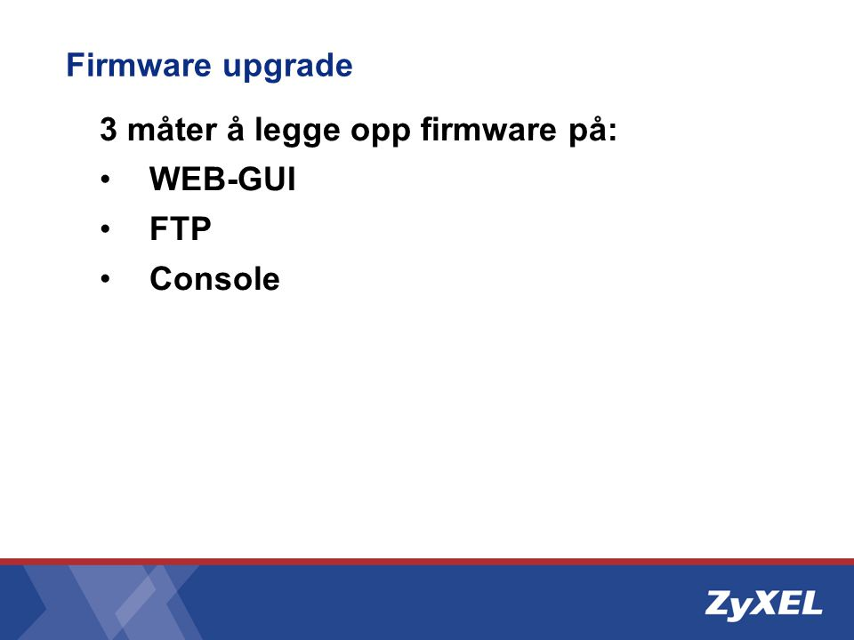Firmware upgrade 3 måter å legge opp firmware på: •WEB-GUI •FTP •Console