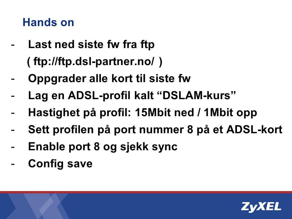 """Hands on -Last ned siste fw fra ftp ( ftp://ftp.dsl-partner.no/ ) -Oppgrader alle kort til siste fw -Lag en ADSL-profil kalt """"DSLAM-kurs"""" -Hastighet p"""