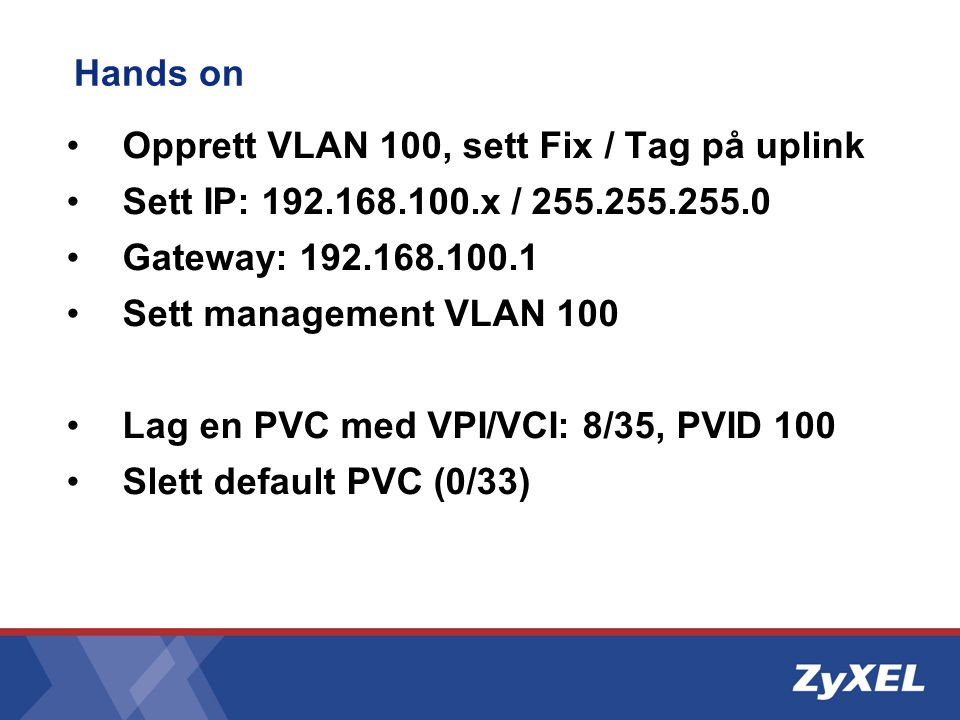 Hands on •Opprett VLAN 100, sett Fix / Tag på uplink •Sett IP: 192.168.100.x / 255.255.255.0 •Gateway: 192.168.100.1 •Sett management VLAN 100 •Lag en