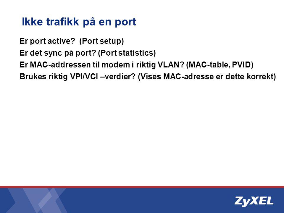 Ikke trafikk på en port Er port active? (Port setup) Er det sync på port? (Port statistics) Er MAC-addressen til modem i riktig VLAN? (MAC-table, PVID