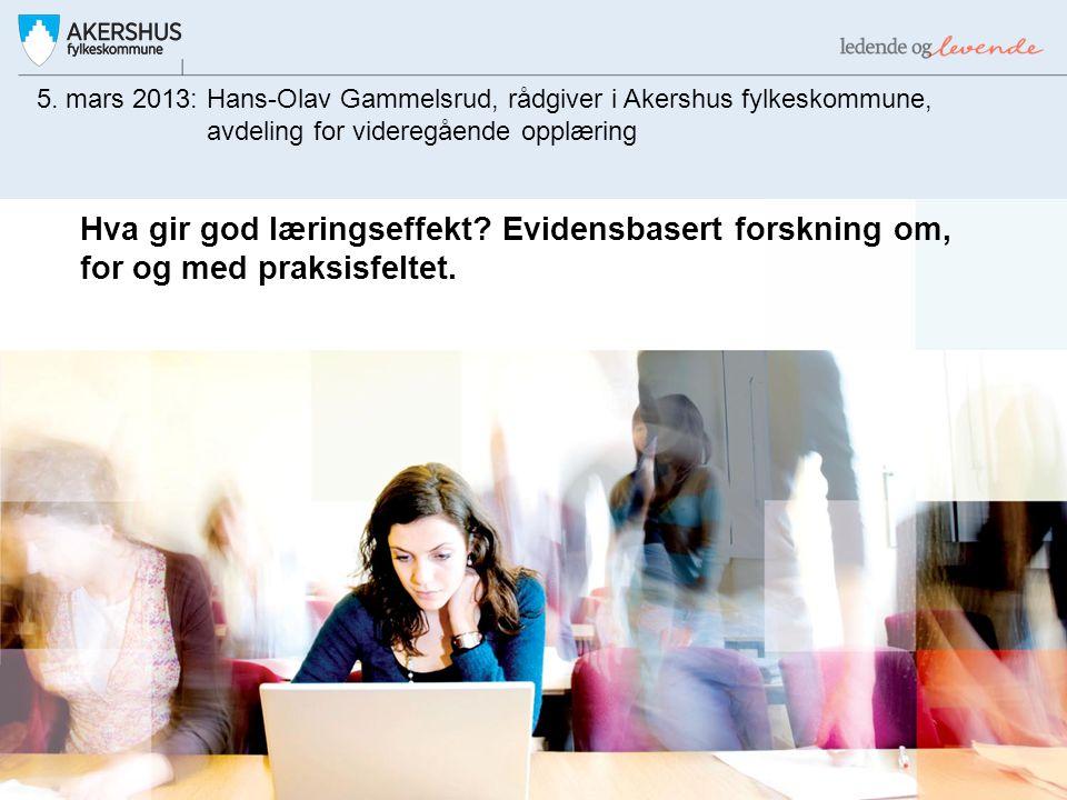 Hva gir god læringseffekt? Evidensbasert forskning om, for og med praksisfeltet. 5. mars 2013: Hans-Olav Gammelsrud, rådgiver i Akershus fylkeskommune