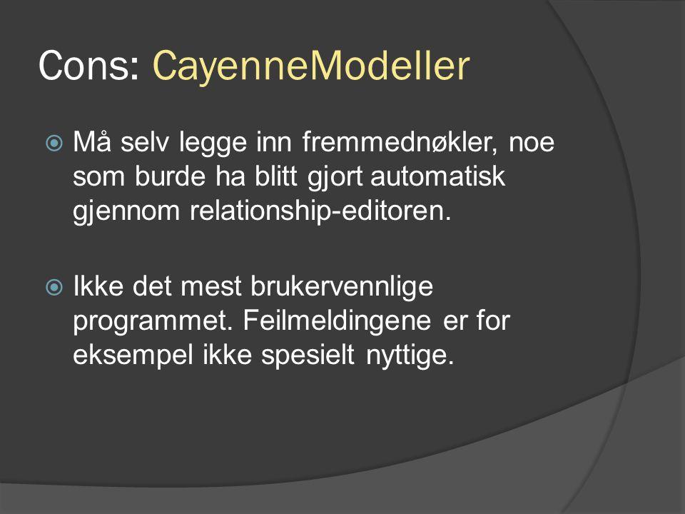 Cons: CayenneModeller  Må selv legge inn fremmednøkler, noe som burde ha blitt gjort automatisk gjennom relationship-editoren.  Ikke det mest bruker