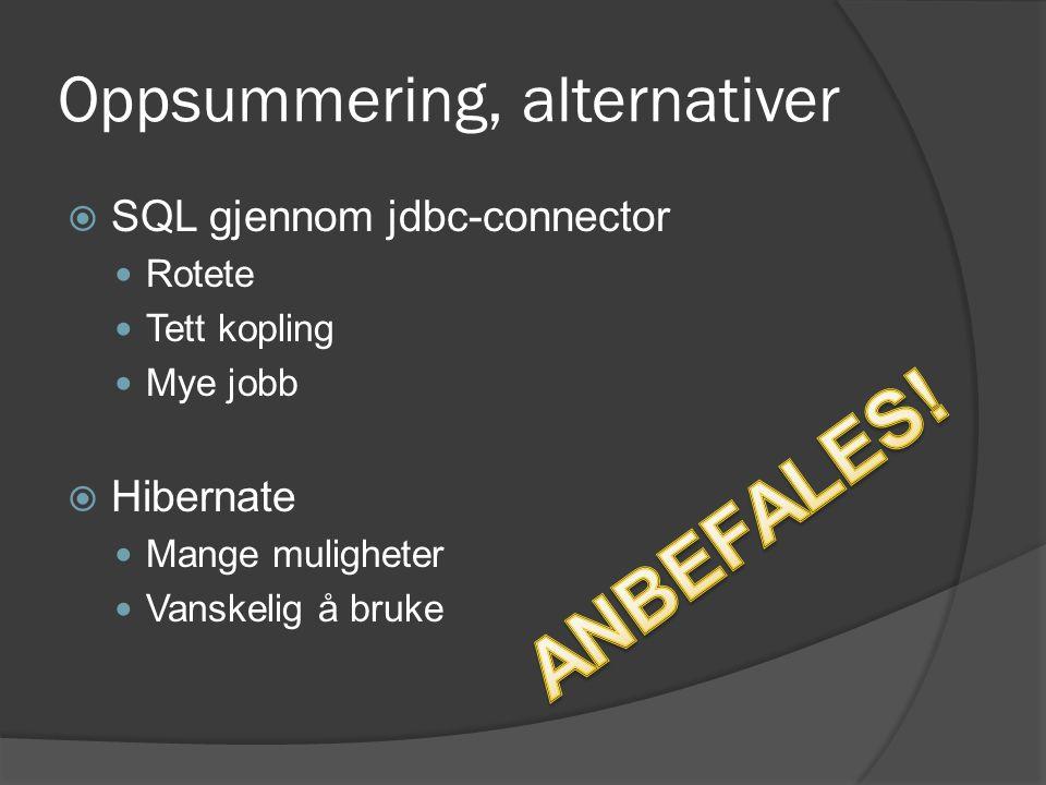 Oppsummering, alternativer  SQL gjennom jdbc-connector  Rotete  Tett kopling  Mye jobb  Hibernate  Mange muligheter  Vanskelig å bruke