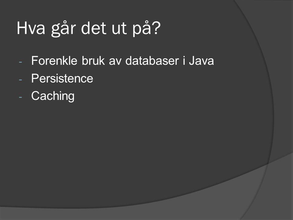 Hva går det ut på? - Forenkle bruk av databaser i Java - Persistence - Caching