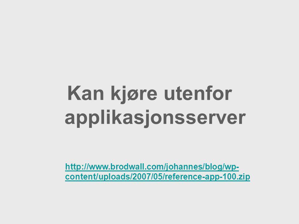 Kan kjøre utenfor applikasjonsserver http://www.brodwall.com/johannes/blog/wp- content/uploads/2007/05/reference-app-100.zip