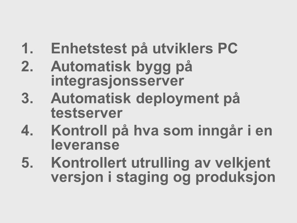 1.Enhetstest på utviklers PC 2.Automatisk bygg på integrasjonsserver 3.Automatisk deployment på testserver 4.Kontroll på hva som inngår i en leveranse 5.Kontrollert utrulling av velkjent versjon i staging og produksjon